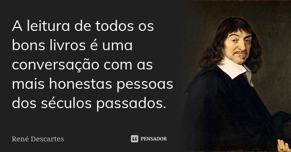 A leitura de todos os bons livros é uma conversação com as mais honestas pessoas dos séculos passados.... Frase de René Descartes.