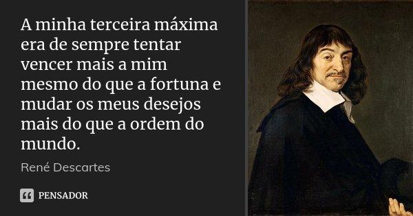 A minha terceira máxima era de sempre tentar vencer mais a mim mesmo do que a fortuna e mudar os meus desejos mais do que a ordem do mundo.... Frase de René Descartes.