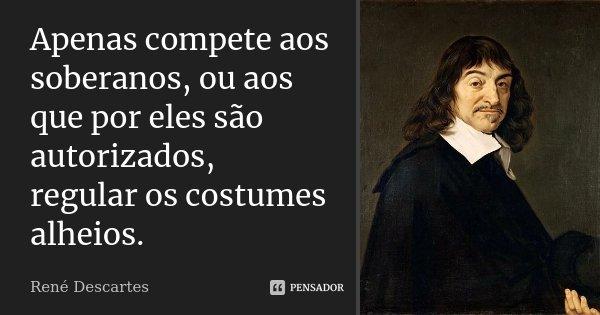 Apenas compete aos soberanos, ou aos que por eles são autorizados, regular os costumes alheios.... Frase de René Descartes.