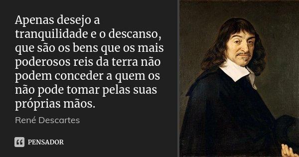 Apenas desejo a tranquilidade e o descanso, que são os bens que os mais poderosos reis da terra não podem conceder a quem os não pode tomar pelas suas próprias ... Frase de René Descartes.