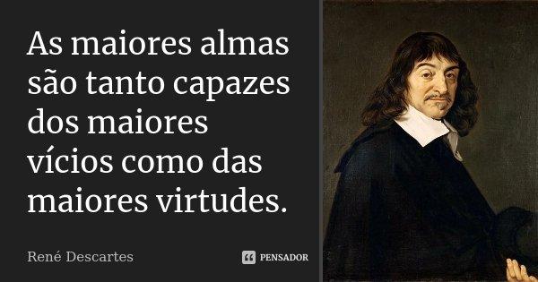 As maiores almas são tanto capazes dos maiores vícios como das maiores virtudes.... Frase de René Descartes.