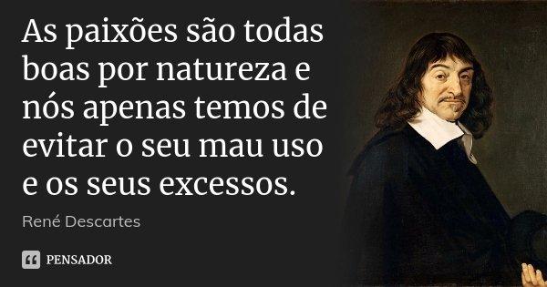 As paixões são todas boas por natureza e nós apenas temos de evitar o seu mau uso e os seus excessos.... Frase de René Descartes.