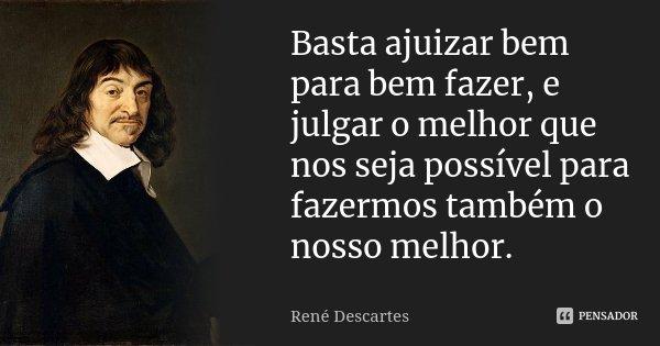 Basta ajuizar bem para bem fazer, e julgar o melhor que nos seja possível para fazermos também o nosso melhor.... Frase de René Descartes.