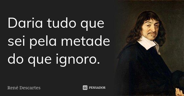 Daria tudo que sei pela metade do que ignoro.... Frase de René Descartes.