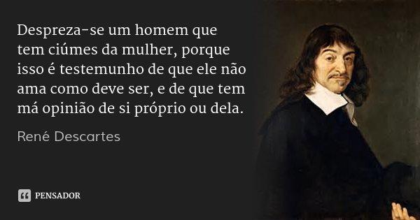 Despreza-se um homem que tem ciúmes da mulher, porque isso é testemunho de que ele não ama como deve ser, e de que tem má opinião de si próprio ou dela.... Frase de René Descartes.