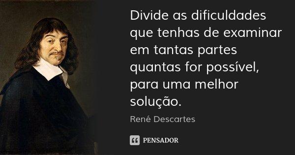 Divide as dificuldades que tenhas de examinar em tantas partes quantas for possível, para uma melhor solução.... Frase de René Descartes.