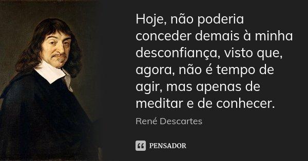 Hoje, não poderia conceder demais à minha desconfiança, visto que, agora, não é tempo de agir, mas apenas de meditar e de conhecer.... Frase de René Descartes.