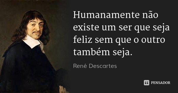 Humanamente não existe um ser que seja feliz sem que o outro também seja.... Frase de René Descartes.