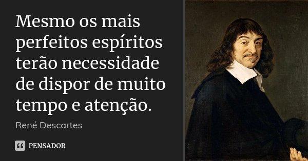 Mesmo os mais perfeitos espíritos terão necessidade de dispor de muito tempo e atenção.... Frase de René Descartes.