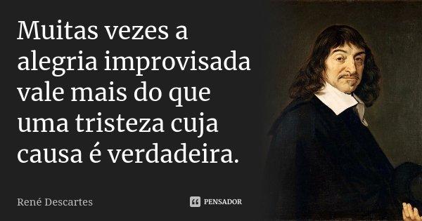 Muitas vezes a alegria improvisada vale mais do que uma tristeza cuja causa é verdadeira.... Frase de René Descartes.