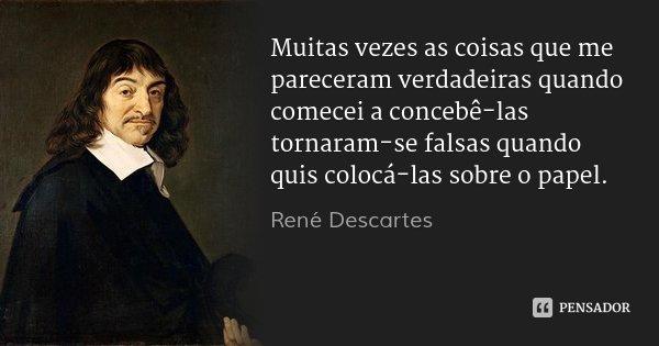 Muitas vezes as coisas que me pareceram verdadeiras quando comecei a concebê-las tornaram-se falsas quando quis colocá-las sobre o papel.... Frase de René Descartes.