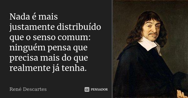 Nada é mais justamente distribuído que o senso comum: ninguém pensa que precisa mais do que realmente já tenha.... Frase de René Descartes.