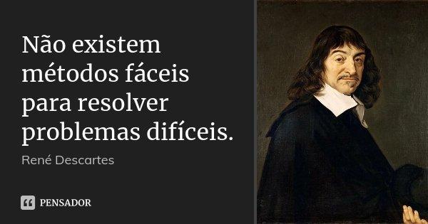 Não existem métodos fáceis para resolver problemas difíceis.... Frase de René Descartes.