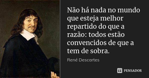 Não há nada no mundo que esteja melhor repartido do que a razão: todos estão convencidos de que a tem de sobra.... Frase de René Descartes.