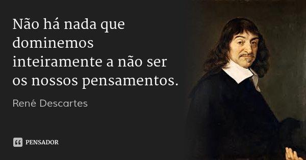 Não há nada que dominemos inteiramente a não ser os nossos pensamentos.... Frase de René Descartes.