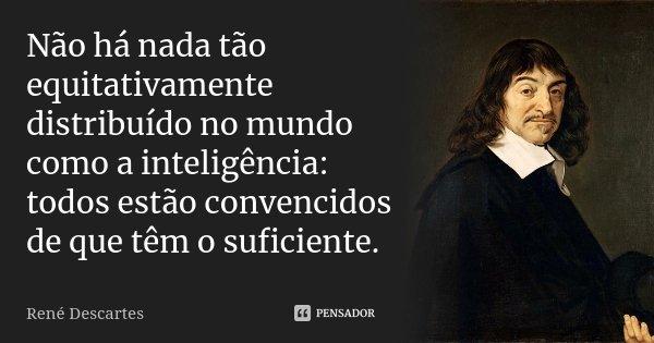 Não há nada tão equitativamente distribuído no mundo como a inteligência: todos estão convencidos de que têm o suficiente.... Frase de René Descartes.