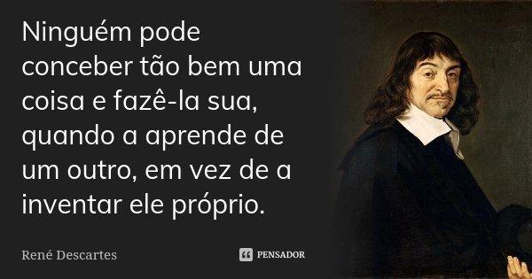 Ninguém pode conceber tão bem uma coisa e fazê-la sua, quando a aprende de um outro, em vez de a inventar ele próprio.... Frase de René Descartes.
