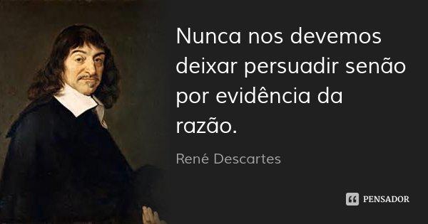 Nunca nos devemos deixar persuadir senão por evidência da razão.... Frase de René Descartes.
