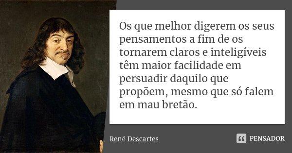 Os que melhor digerem os seus pensamentos a fim de os tornarem claros e inteligíveis têm maior facilidade em persuadir daquilo que propõem, mesmo que só falem e... Frase de René Descartes.