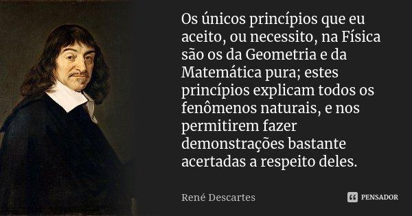 Os únicos princípios que eu aceito, ou necessito, na Física são os da Geometria e da Matemática pura; estes princípios explicam todos os fenômenos naturais, e n... Frase de René Descartes.