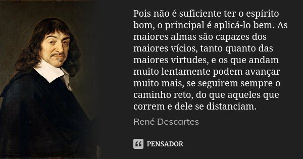 Pois não é suficiente ter o espírito bom, o principal é aplicá-lo bem. As maiores almas são capazes dos maiores vícios, tanto quanto das maiores virtudes, e os ... Frase de René Descartes.