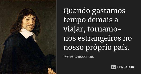 Quando gastamos tempo demais a viajar, tornamo-nos estrangeiros no nosso próprio país.... Frase de René Descartes.