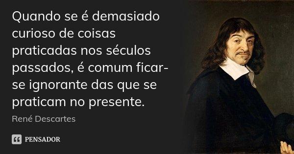 Quando se é demasiado curioso de coisas praticadas nos séculos passados, é comum ficar-se ignorante das que se praticam no presente.... Frase de René Descartes.