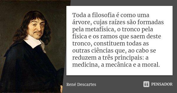 Toda a filosofia é como uma árvore, cujas raízes são formadas pela metafísica, o tronco pela física e os ramos que saem deste tronco, constituem todas as outras... Frase de René Descartes.