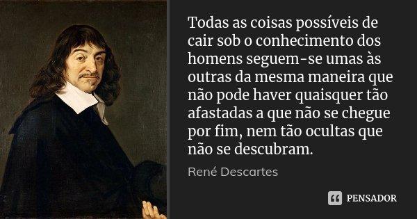 Todas as coisas possíveis de cair sob o conhecimento dos homens seguem-se umas às outras da mesma maneira que não pode haver quaisquer tão afastadas a que não s... Frase de René Descartes.