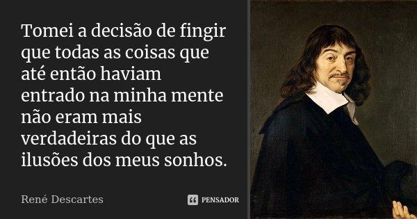 Tomei a decisão de fingir que todas as coisas que até então haviam entrado na minha mente não eram mais verdadeiras do que as ilusões dos meus sonhos.... Frase de René Descartes.