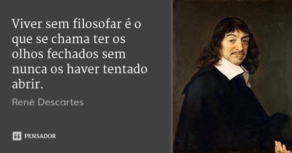Viver sem filosofar é o que se chama ter os olhos fechados sem nunca os haver tentado abrir.... Frase de René Descartes.