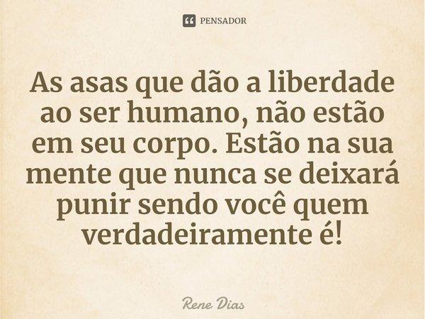 As asas que dão a liberdade ao ser humano, não estão em seu corpo. Estão na sua mente que nunca se deixará punir sendo você quem verdadeiramente é!... Frase de Rene Dias.