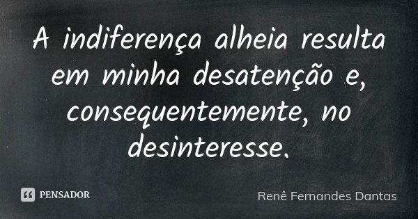 A indiferença alheia, resulta em minha desatenção e consequentemente no desinteresse.... Frase de Renê Fernandes Dantas.