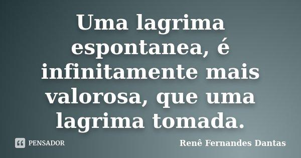 Uma lagrima espontanea, é infinitamente mais valorosa, que uma lagrima tomada.... Frase de Rene Fernandes Dantas.
