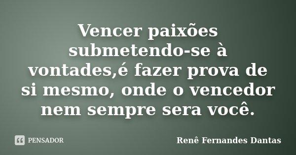 Vencer paixões submetendo-se à vontades,é fazer prova de si mesmo, onde o vencedor nem sempre sera você.... Frase de Renê Fernandes Dantas.