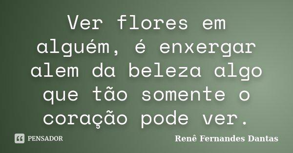 Ver flores em alguém, é enxergar alem da beleza algo que tão somente o coração pode ver.... Frase de Renê Fernandes Dantas.