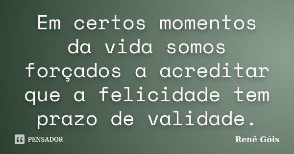 Em certos momentos da vida somos forçados a acreditar que a felicidade tem prazo de validade.... Frase de Renê Góis.