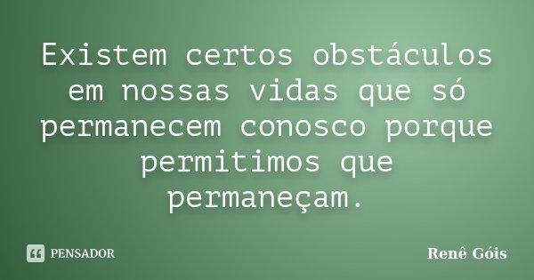Existem certos obstáculos em nossas vidas que só permanecem conosco porque permitimos que permaneçam.... Frase de Renê Góis.
