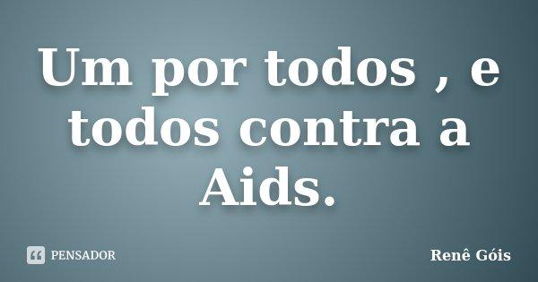 Um por todos , e todos contra a Aids.... Frase de Renê Góis.