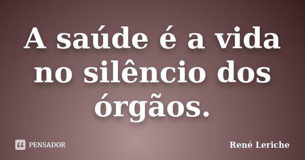 A saúde é a vida no silêncio dos órgãos.... Frase de René Leriche.