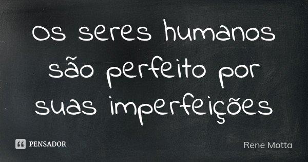 Os seres humanos são perfeito por suas imperfeições... Frase de Rene Motta.