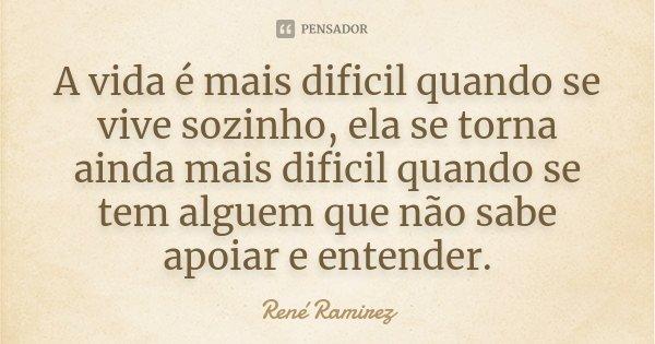 A vida é mais dificil quando se vive sozinho, ela se torna ainda mais dificil quando se tem alguem que não sabe apoiar e entender.... Frase de René Ramirez.