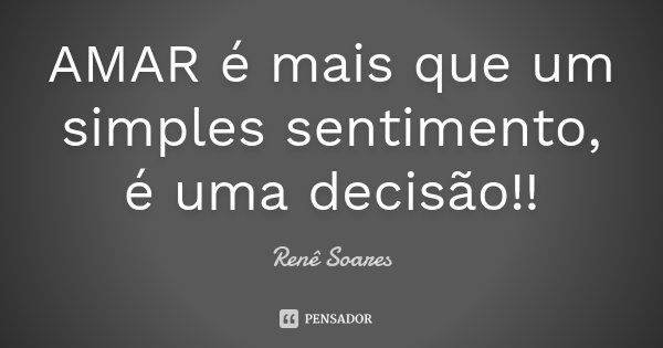 AMAR é mais que um simples sentimento, é uma decisão!!... Frase de Renê Soares.