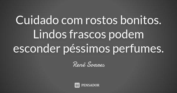Cuidado com rostos bonitos. Lindos frascos podem esconder péssimos perfumes.... Frase de Renê Soares.