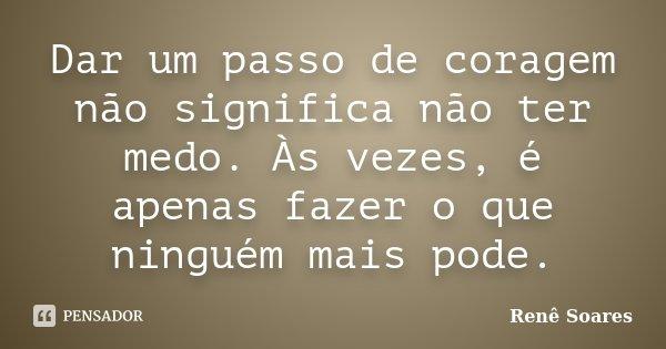 Dar um passo de coragem não significa não ter medo. Às vezes, é apenas fazer o que ninguém mais pode.... Frase de Renê Soares.