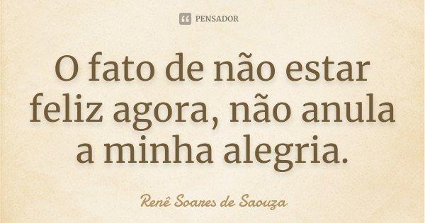 O fato de não estar feliz agora, não anula a minha alegria.... Frase de Renê Soares de Saouza.
