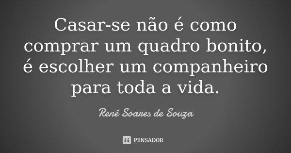 Casar-se não é como comprar um quadro bonito, é escolher um companheiro para toda a vida.... Frase de Renê Soares de Souza.