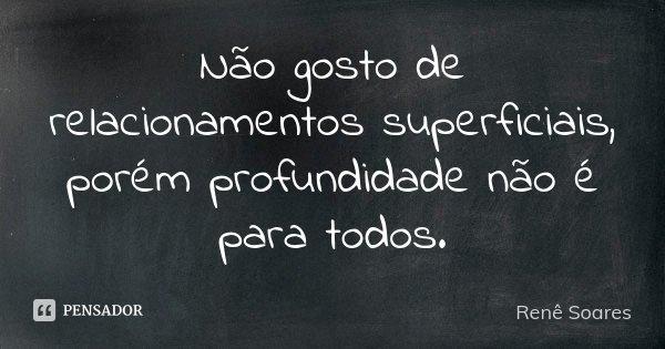 Não gosto de relacionamentos superficiais, porém profundidade não é para todos.... Frase de Renê Soares.