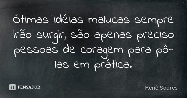 Ótimas idéias malucas sempre irão surgir, são apenas preciso pessoas de coragem para pô-las em prática.... Frase de Renê Soares.