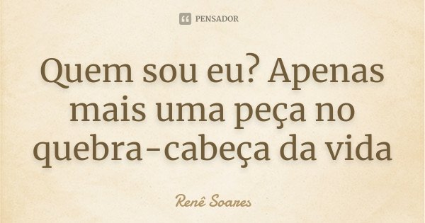 Quem sou eu? Apenas mais uma peça no quebra-cabeça da vida... Frase de Renê Soares.